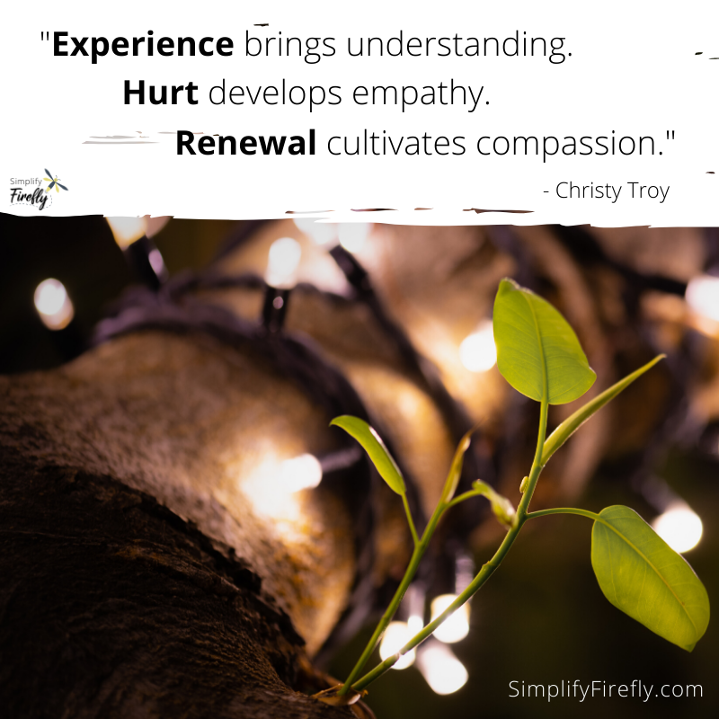 Experience brings understanding. Hurt develops empathy. Renewal cultivates compassion.