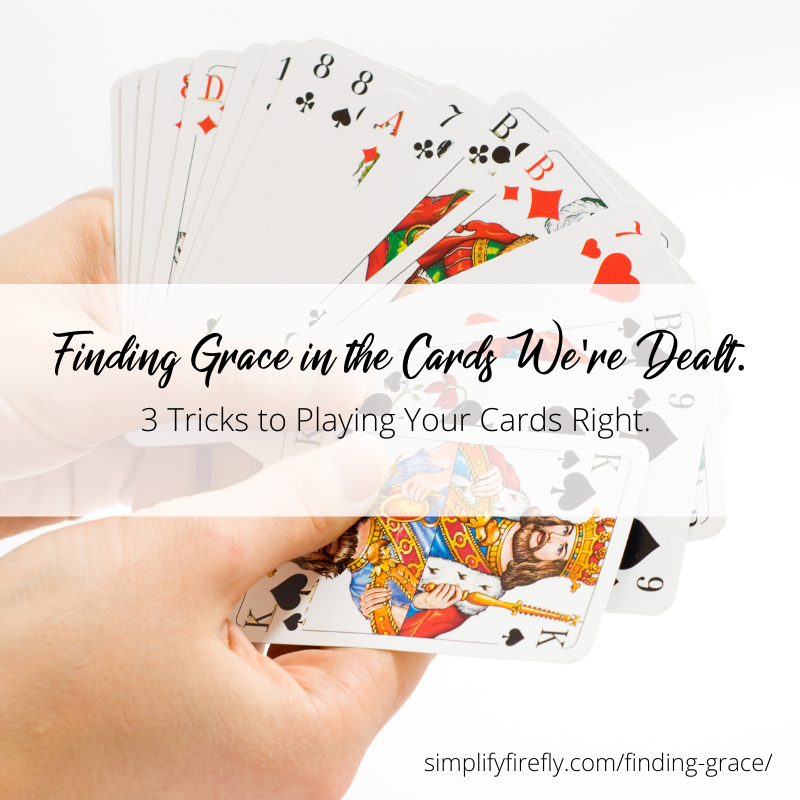 Finding Grace in the Cards we're dealt. 3 Tricks to playing your cards right.