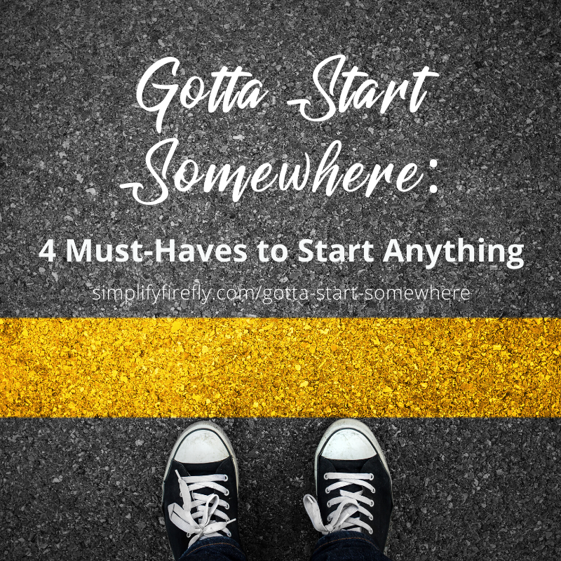 Gotta Start Somewhere: 4 Must Haves to Start Anything