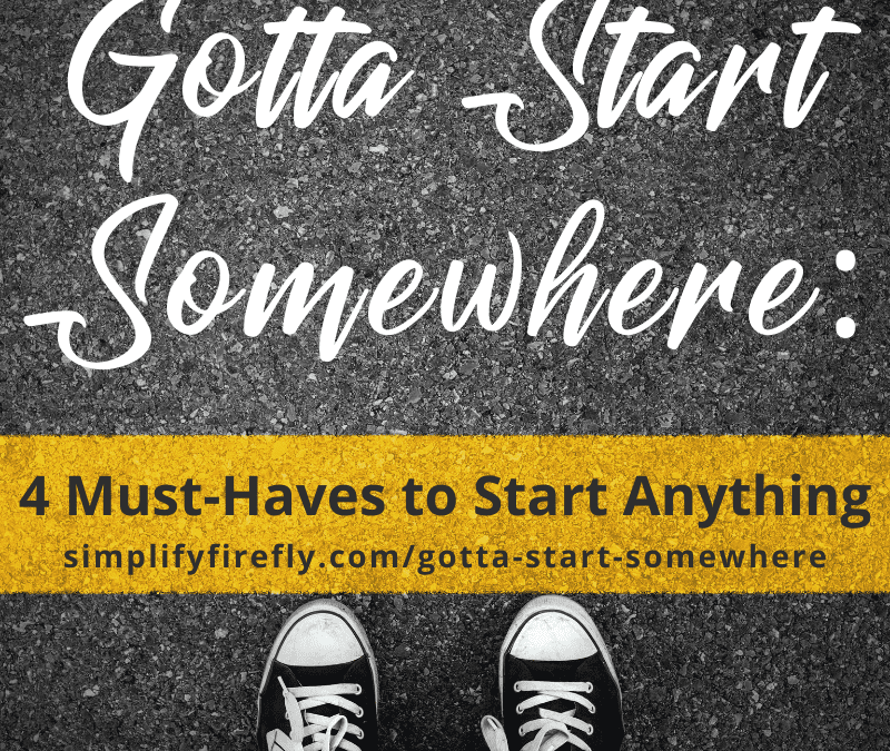 4 Must-Haves to Start Anything – Gotta Start Somewhere